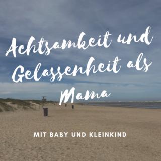 Achtsamkeit und Gelassenheit als Mama - praktische Übungen für den Alltag